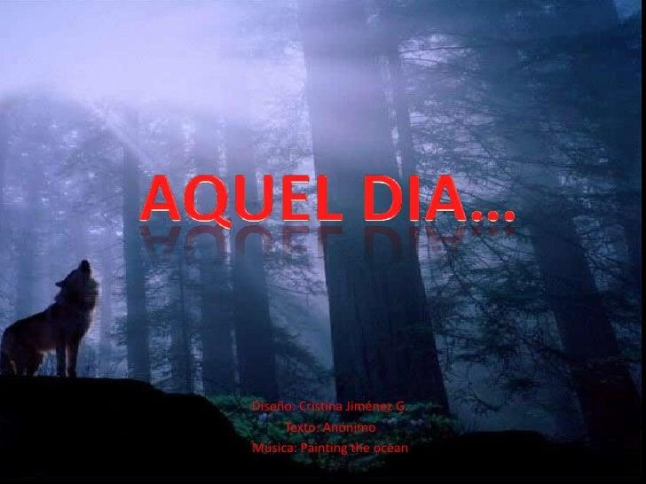 AQUEL DIA…<br />Diseño: Cristina Jiménez G.<br />Texto: Anónimo<br />Música: Paintingtheocean<br />
