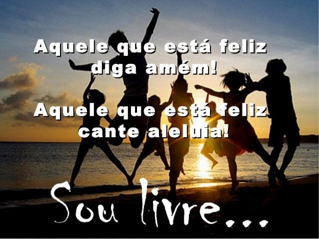 Aquele que está felizAquele que está feliz diga amém!diga amém! Aquele que está felizAquele que está feliz cante aleluia!c...