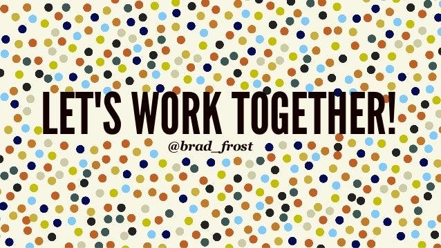 LET'S WORK TOGETHER!@brad_frost