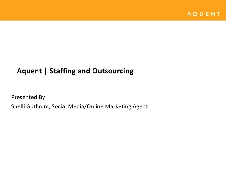 Aquent | Staffing and Outsourcing Presented By Shelli Gutholm, Social Media/Online Marketing Agent