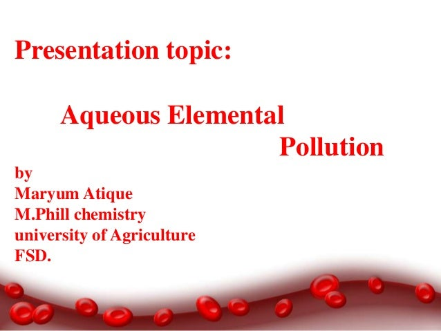 Presentation topic: Aqueous Elemental Pollution by Maryum Atique M.Phill chemistry university of Agriculture FSD.