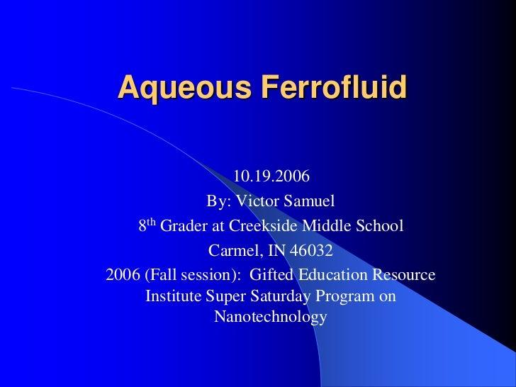 Aqueous Ferrofluid <br />10.19.2006<br />By: Victor Samuel<br />8th Grader at Creekside Middle School<br />Carmel, IN 4603...