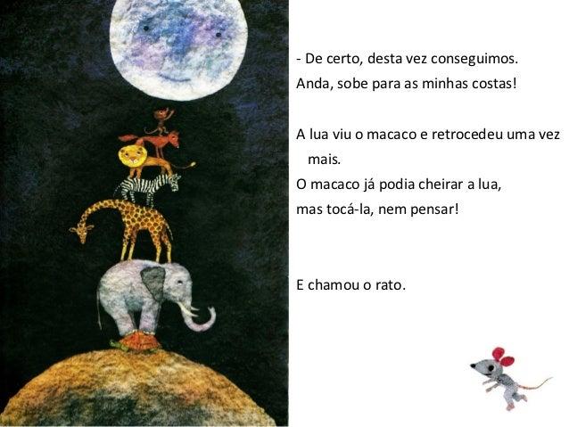 - Sobe para as minhas costas e tocaremos a lua.A lua viu o rato e pensou:- Um animal tão pequeno, certamente não poderá al...