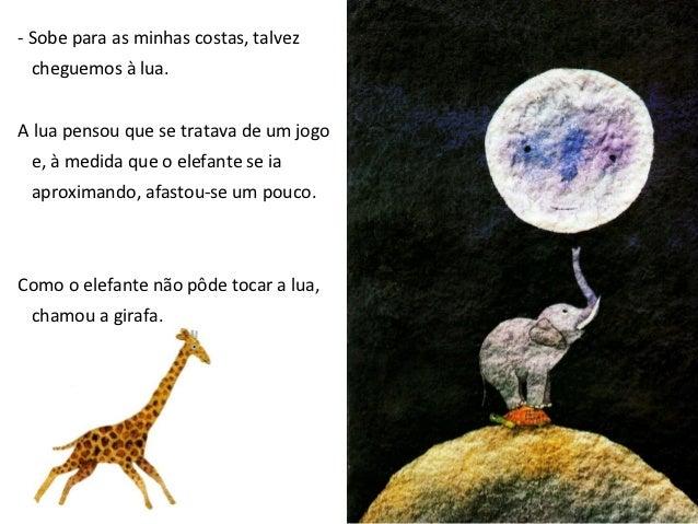 - Se subires para as minhas costas, melhor a alcançaremos.Mas ao ver a girafa,a lua distanciou-se um pouco mais.A girafa e...