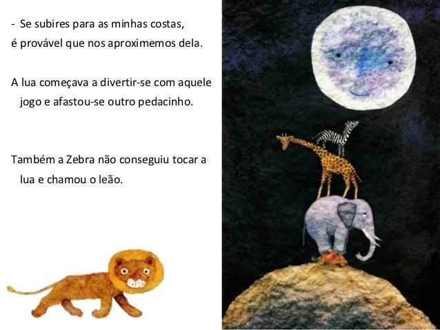 - Se subires para as minhas costas talvez possamos alcançá-la.Mas quando a lua viu o leão,tornou a subir um pouco mais.Tam...