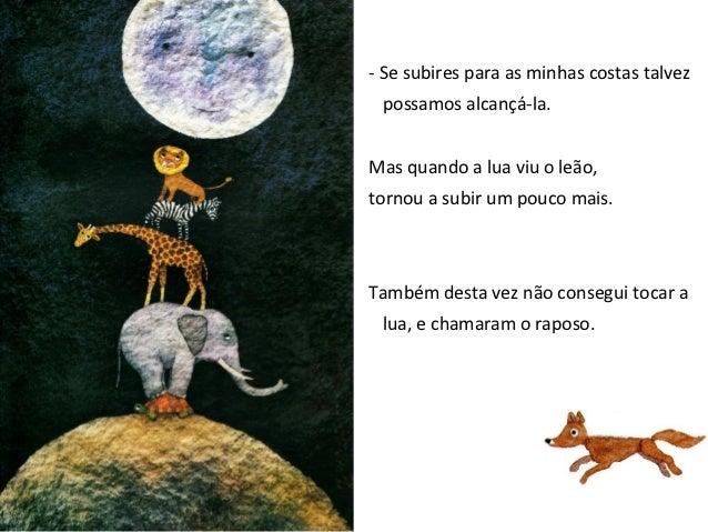 - Verás que conseguimos, se subires para as minhas costas – disse o leão.Ao ver o raposo,a lua afastou-se mais um pedacinh...
