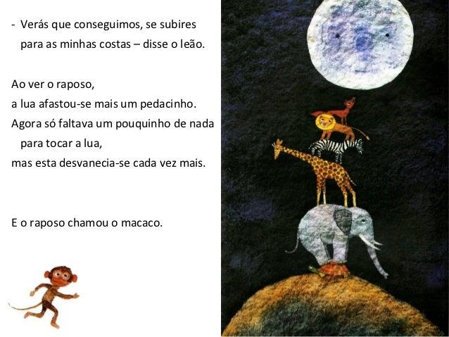 - De certo, desta vez conseguimos.Anda, sobe para as minhas costas!A lua viu o macaco e retrocedeu uma vez mais.O macaco j...