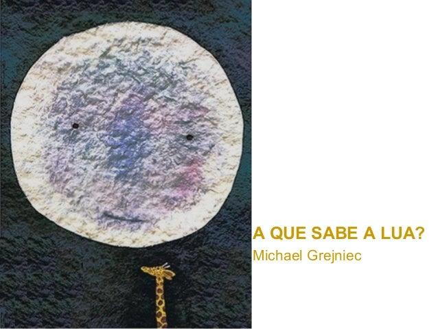 A QUE SABE A LUA?Michael Grejniec