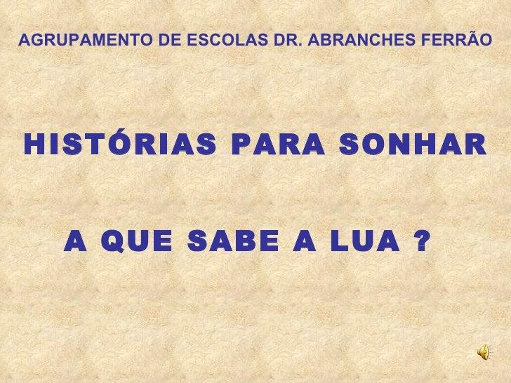 AGRUPAMENTO DE ESCOLAS DR. ABRANCHES FERRÃO HISTÓRIAS PARA SONHAR A QUE SABE A LUA ?