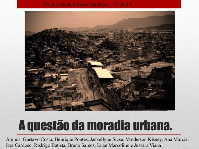 A questão da moradia urbana. Alunos: Gustavo Costa, Henrique Pontes, Jackellyne Sicsu, Vanderson Kisney, Ana Márcia, Iara ...