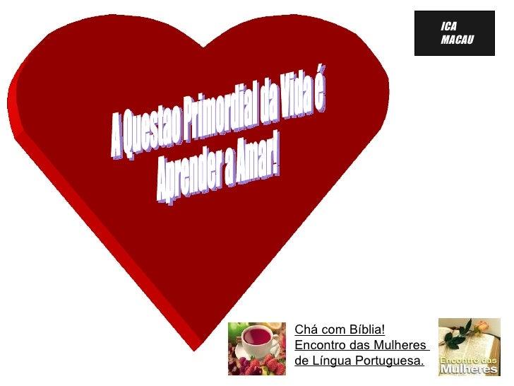 A Questao Primordial da Vida é Aprender a Amar!  Chá com Bíblia! Encontro das Mulheres  de Língua Portuguesa. <ul><ul><li>...