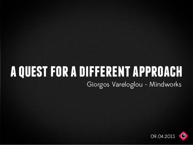 a quest for a different approach              Giorgos Vareloglou - Mindworks                                  09.04.2013