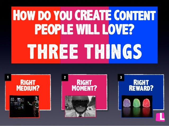 How do you CREATE Content PEOPLE WILL LOVE?  THREE THINGS 1  Right Medium?  2  Right Moment?  3  Right Reward?