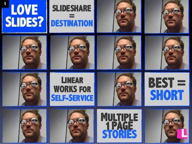 1  LOVE Slides?  SLIDESHARE = DESTINATION  BEST = SHORT  Linear WORKS for Self-Service  Multiple 1 PAGE STORIES