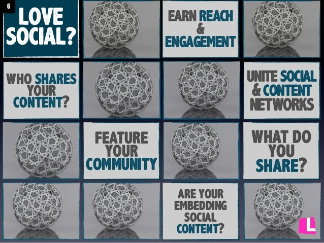 6  LOVE SOCIAL?  EARN REACH & ENGAGEMENT  unite social & content NETWORKS  who shares your content?  what do you share?  f...