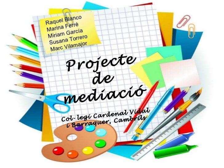 Projecte de mediació Col·legi Cardenal Vidal i Barraquer, Cambrils Raquel Blanco Marina Ferré Miriam García Susana Torrero...