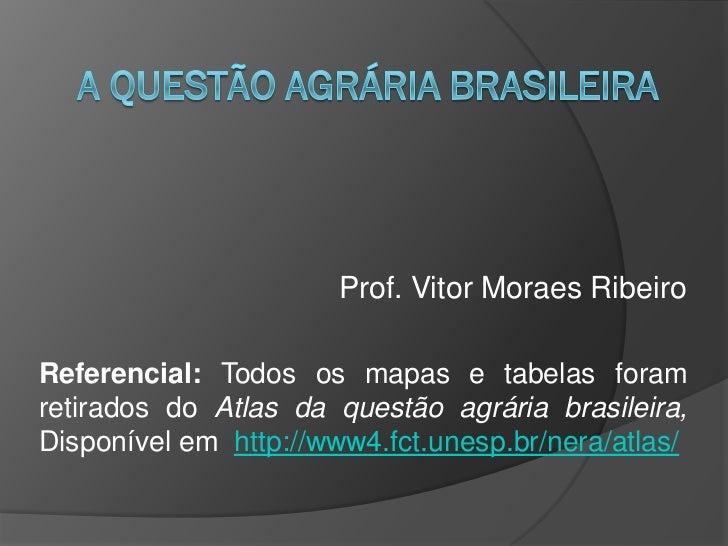 Prof. Vitor Moraes RibeiroReferencial: Todos os mapas e tabelas foramretirados do Atlas da questão agrária brasileira,Disp...