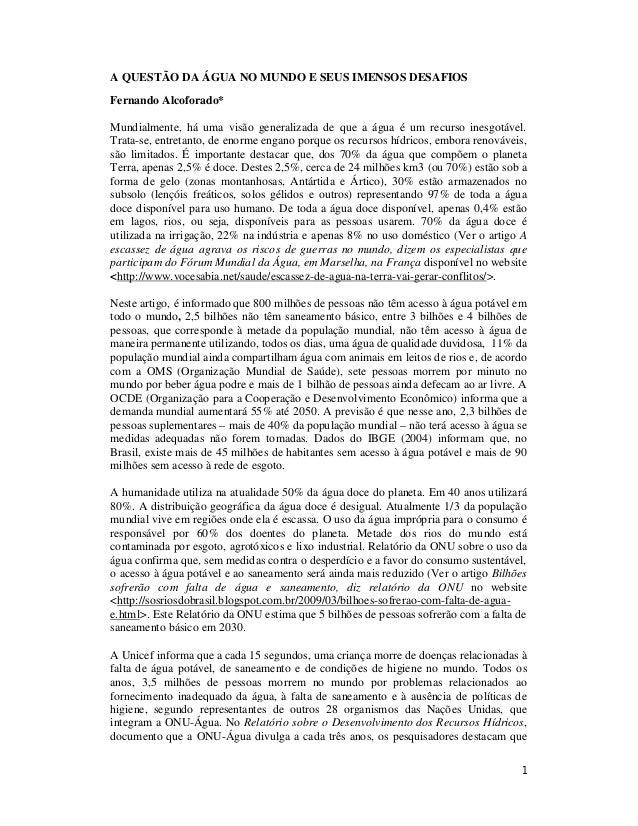 1 A QUESTÃO DA ÁGUA NO MUNDO E SEUS IMENSOS DESAFIOS Fernando Alcoforado* Mundialmente, há uma visão generalizada de que a...