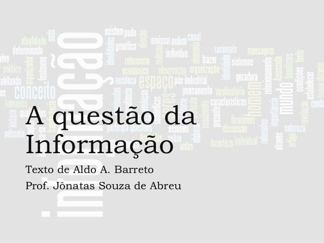 A questão da Informação Texto de Aldo A. Barreto Prof. Jônatas Souza de Abreu