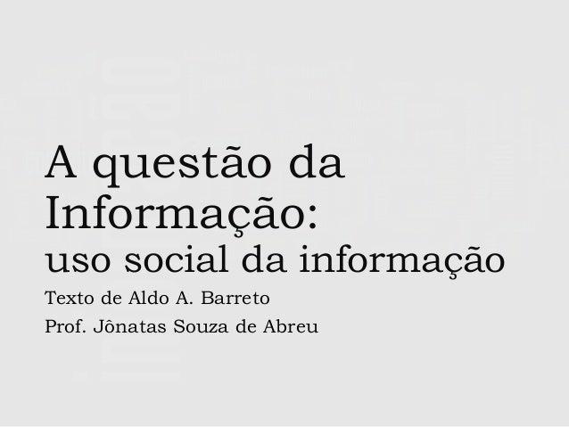 A questão da Informação:  uso social da informação Texto de Aldo A. Barreto Prof. Jônatas Souza de Abreu