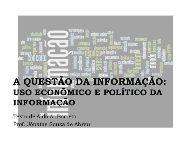 A QUESTÃO DA INFORMAÇÃO: USO ECONÔMICO E POLÍTICO DA INFORMAÇÃO Texto de Aldo A. Barreto Prof. Jônatas Souza de Abreu