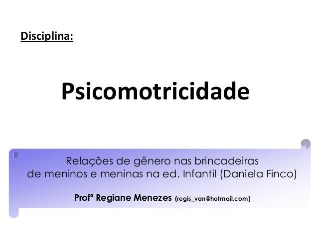 Relações de gênero nas brincadeiras de meninos e meninas na ed. Infantil (Daniela Finco) Profª Regiane Menezes (regis_van@...