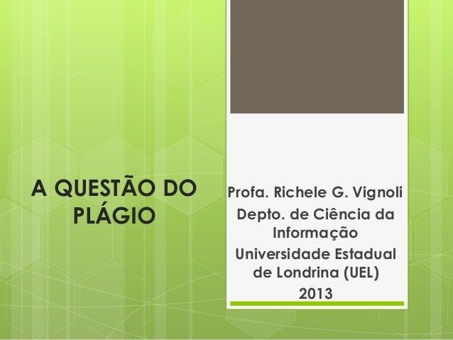 A QUESTÃO DO PLÁGIO Profa. Richele G. Vignoli Depto. de Ciência da Informação Universidade Estadual de Londrina (UEL) 2013