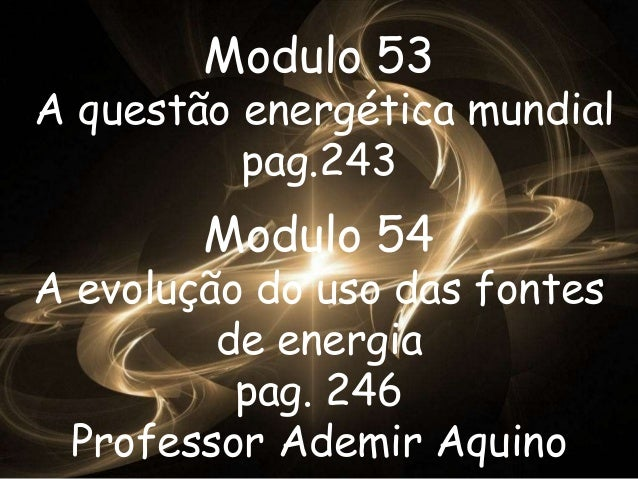 Modulo 53  A questão energética mundial  pag.243  Modulo 54  A evolução do uso das fontes  de energia  pag. 246  Professor...