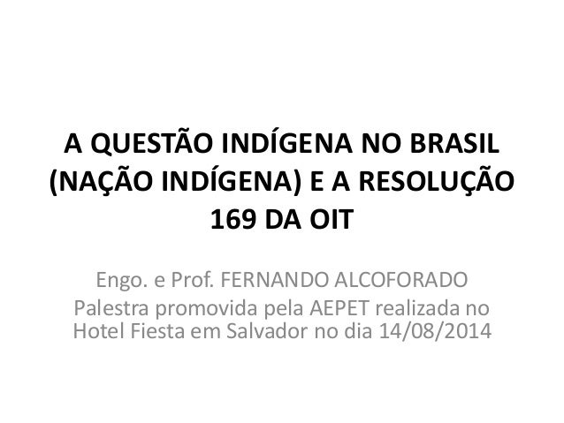 A QUESTÃO INDÍGENA NO BRASIL (NAÇÃO INDÍGENA) E A RESOLUÇÃO 169 DA OIT Engo. e Prof. FERNANDO ALCOFORADO Palestra promovid...