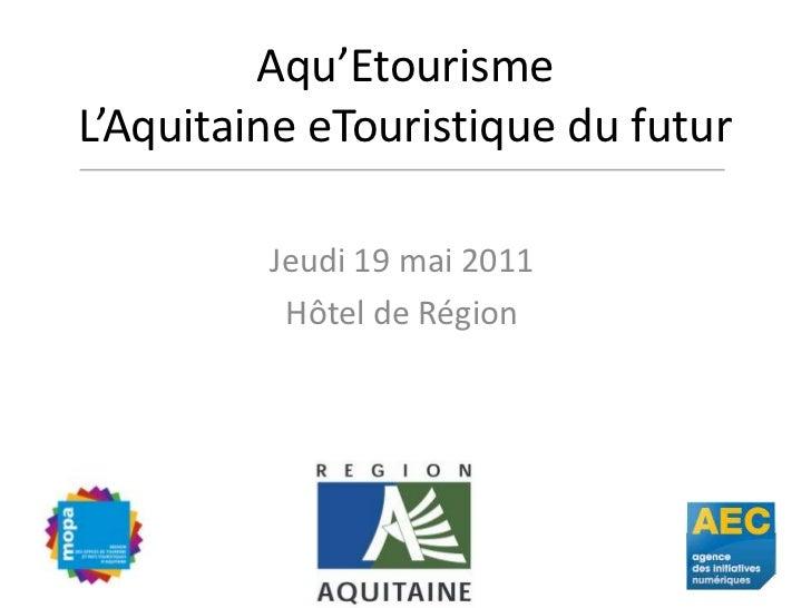Aqu'EtourismeL'Aquitaine eTouristique du futur<br />Jeudi 19 mai 2011<br />Hôtel de Région<br />