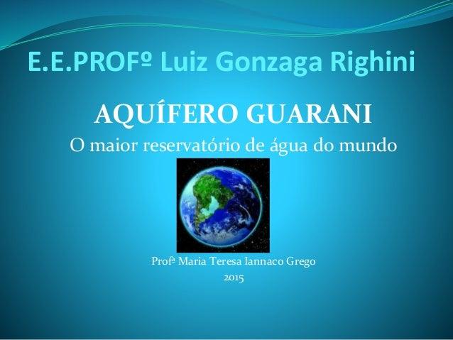 E.E.PROFº Luiz Gonzaga Righini AQUÍFERO GUARANI O maior reservatório de água do mundo Profª Maria Teresa Iannaco Grego 2015
