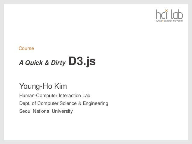 A Quick & Dirty D3.js Young-Ho Kim Human-Computer Interaction Lab Dept. of Computer Science & Engineering Seoul National U...