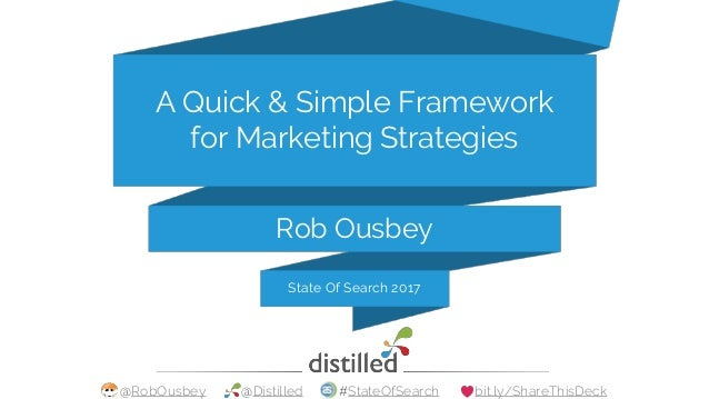 @RobOusbey @Distilled #StateOfSearch bit.ly/ShareThisDeck Rob Ousbey A Quick & Simple Framework for Marketing Strategies S...