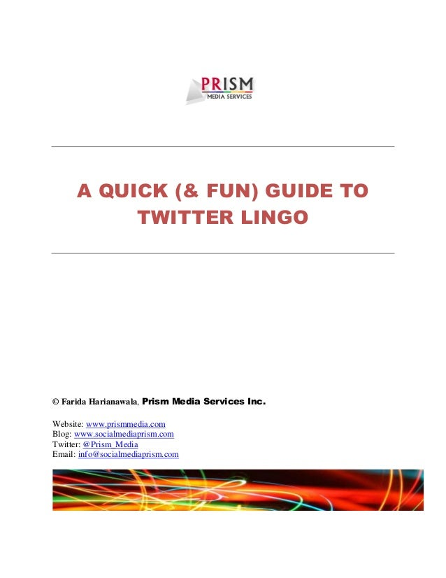 A QUICK (& FUN) GUIDE TO TWITTER LINGO © Farida Harianawala, Prism Media Services Inc. Website: www.prismmedia.com Blog: w...