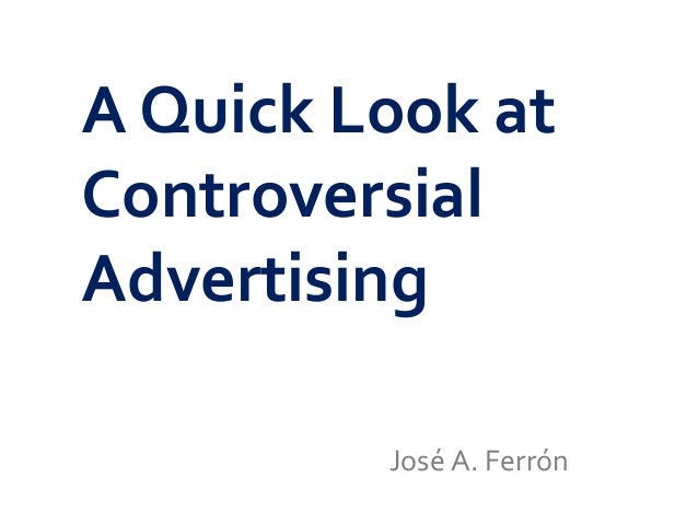 A Quick Look at Controversial Advertising José A. Ferrón