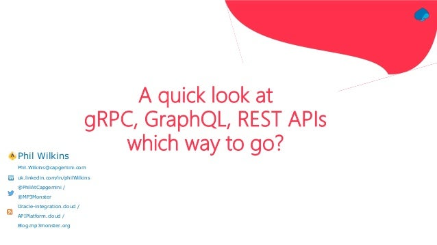 A quick look at gRPC, GraphQL, REST APIs which way to go?Phil Wilkins Phil.Wilkins@capgemini.com uk.linkedin.com/in/philWi...