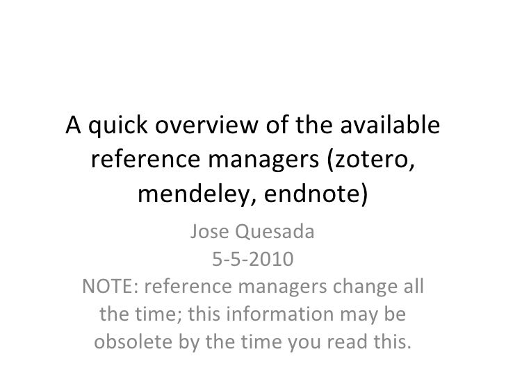 A quick overview of the available reference managers (zotero, mendeley, endnote) Jose Quesada 5-5-2010 NOTE: reference man...