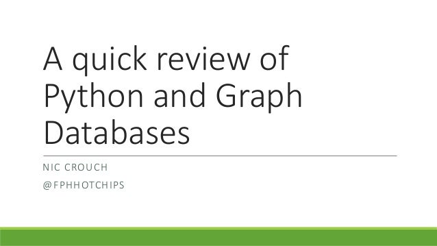 A quick review of Python and Graph Databases NIC CROUCH @FPHHOTCHIPS