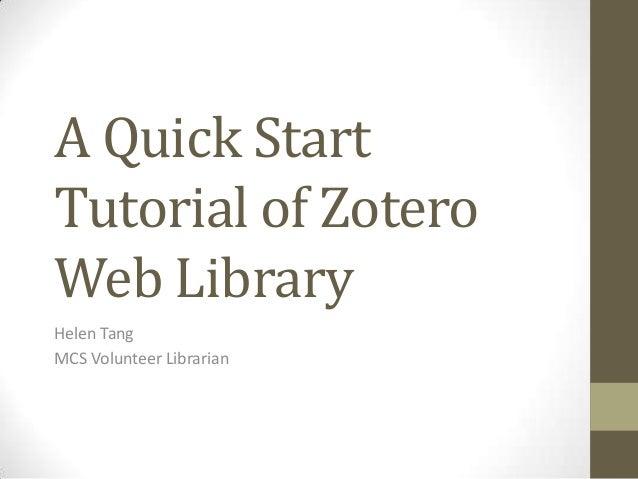 A Quick Start Tutorial of Zotero Web Library Helen Tang MCS Volunteer Librarian