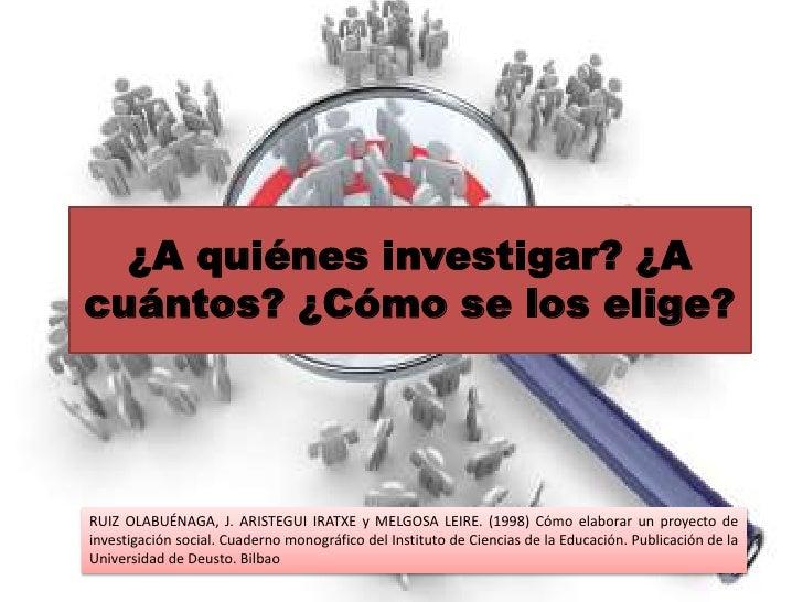 ¿A quiénes investigar? ¿Acuántos? ¿Cómo se los elige?RUIZ OLABUÉNAGA, J. ARISTEGUI IRATXE y MELGOSA LEIRE. (1998) Cómo ela...