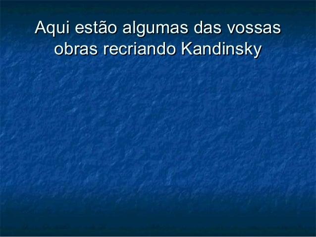 Aqui estão algumas das vossasAqui estão algumas das vossas obras recriando Kandinskyobras recriando Kandinsky