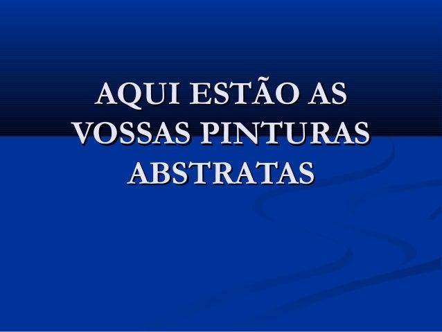 AQUI ESTÃO ASAQUI ESTÃO AS VOSSAS PINTURASVOSSAS PINTURAS ABSTRATASABSTRATAS