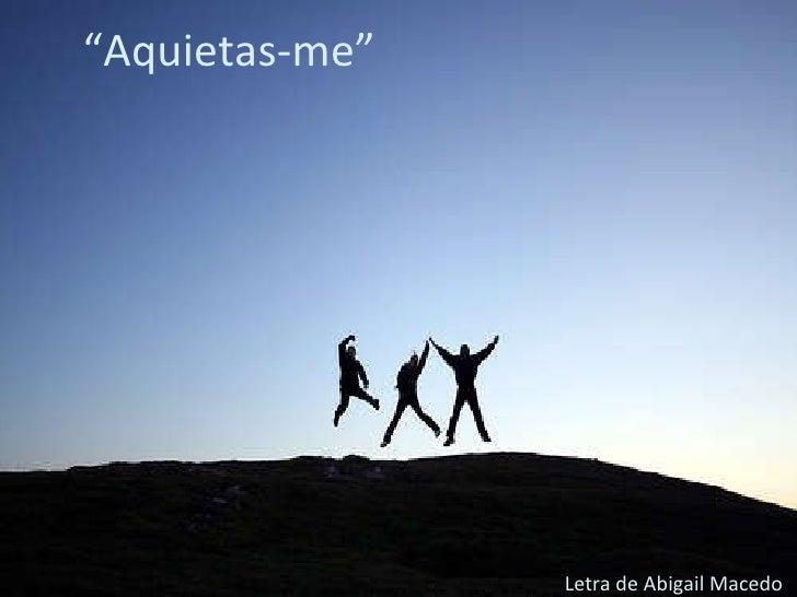 """"""" Aquietas-me"""" <ul><li>Letra de Abigail Macedo </li></ul>"""