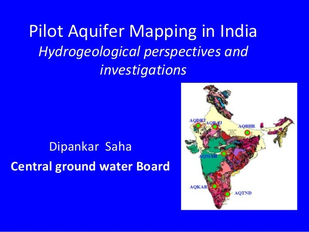 Pilot Aquifer Mapping in India Hydrogeological perspectives and investigations Dipankar Saha Central ground water Board