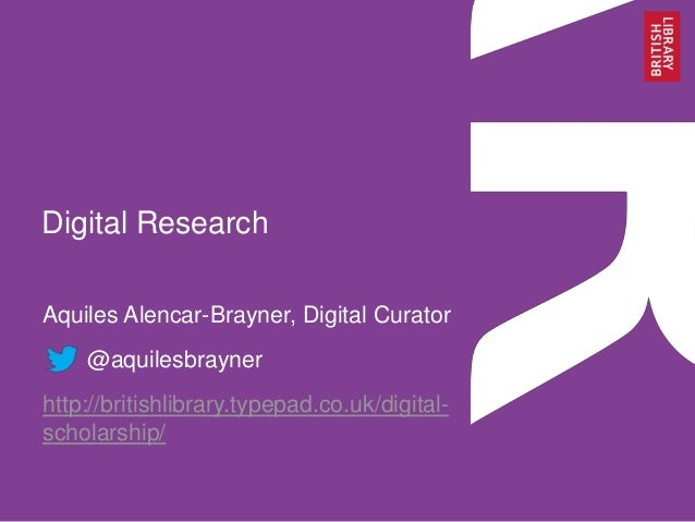 Digital Research Aquiles Alencar-Brayner, Digital Curator @aquilesbrayner http://britishlibrary.typepad.co.uk/digitalschol...