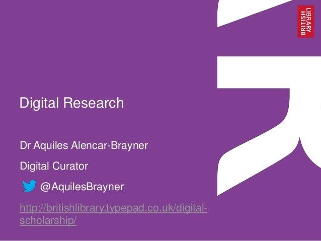 Digital Research Dr Aquiles Alencar-Brayner Digital Curator @AquilesBrayner http://britishlibrary.typepad.co.uk/digital- s...