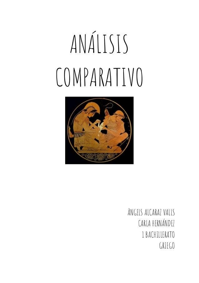 ANÁLISIS COMPARATIVO   ÀNGELS ALCARAZ VALLS CARLA HERNÁNDEZ 1 BACHILLERATO GRIEGO