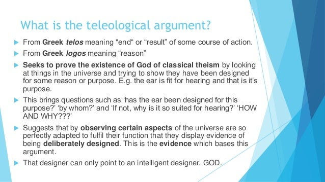 a explain paley's teleological argument It is an argument that uses analogy: it moves from our experience of things in the world to try to explain the cause of the world itself type of argument inductive: inductive reasoning is where the premises support the conclusion, but they do not entail it.