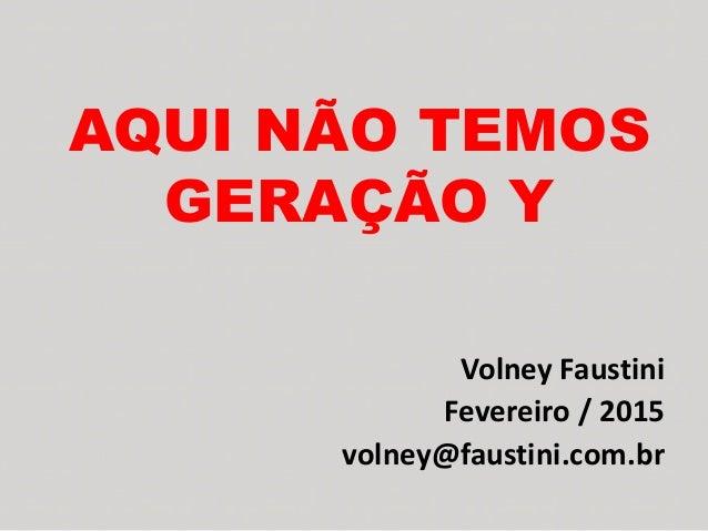 AQUI NÃO TEMOS GERAÇÃO Y Volney Faustini Fevereiro / 2015 volney@faustini.com.br