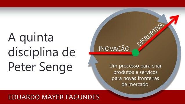 A quinta disciplina de Peter Senge EDUARDO MAYER FAGUNDES INOVAÇÃO Um processo para criar produtos e serviços para novas f...